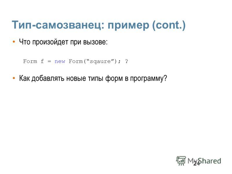 24 Тип-самозванец: пример (cont.) Что произойдет при вызове: Form f = new Form(sqaure); ? Как добавлять новые типы форм в программу?