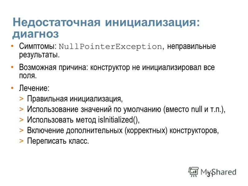 31 Недостаточная инициализация: диагноз Симптомы: NullPointerException, неправильные результаты. Возможная причина: конструктор не инициализировал все поля. Лечение: > Правильная инициализация, > Использование значений по умолчанию (вместо null и т.п
