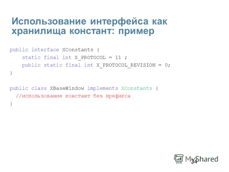 34 Использование интерфейса как хранилища констант: пример public interface XConstants { static final int X_PROTOCOL = 11 ; public static final int X_PROTOCOL_REVISION = 0; } public class XBaseWindow implements XConstants { //использование констант б