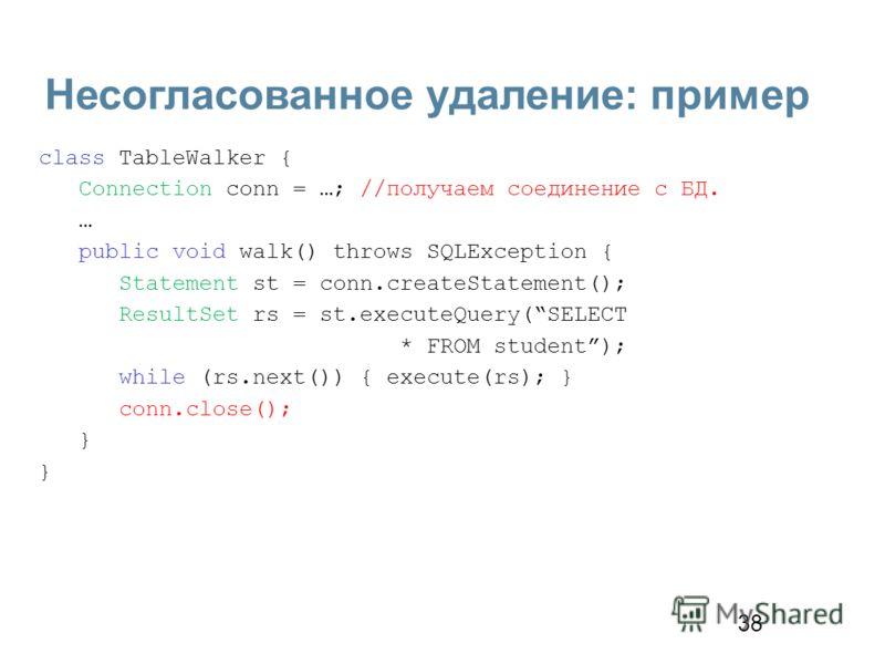 38 Несогласованное удаление: пример class TableWalker { Connection conn = …; //получаем соединение с БД. … public void walk() throws SQLException { Statement st = conn.createStatement(); ResultSet rs = st.executeQuery(SELECT * FROM student); while (r
