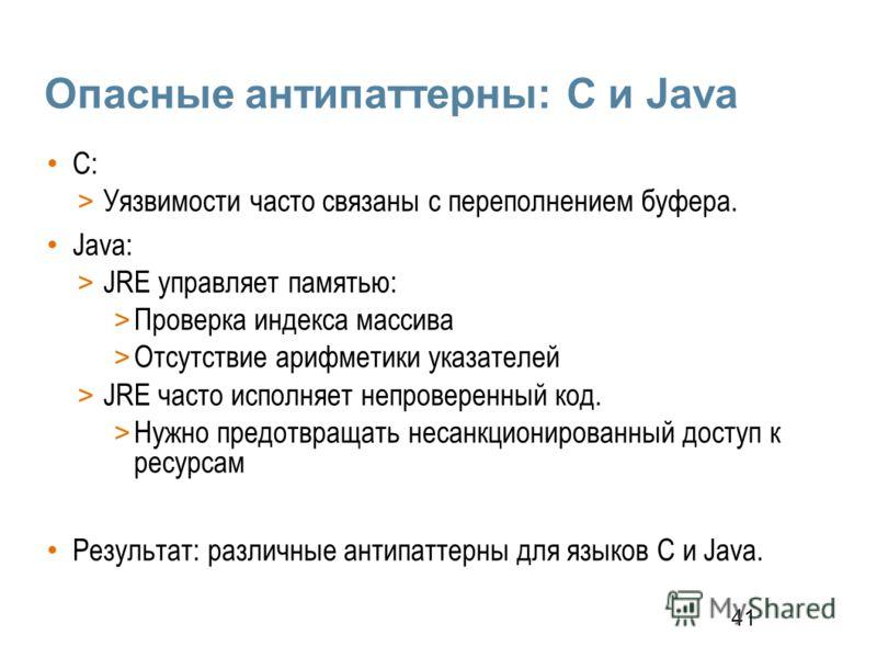 41 Опасные антипаттерны: С и Java С: > Уязвимости часто связаны с переполнением буфера. Java: > JRE управляет памятью: > Проверка индекса массива > Отсутствие арифметики указателей > JRE часто исполняет непроверенный код. > Нужно предотвращать несанк