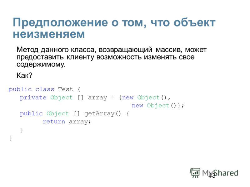 43 Предположение о том, что объект неизменяем public class Test { private Object [] array = {new Object(), new Object()}; public Object [] getArray() { return array; } Метод данного класса, возвращающий массив, может предоставить клиенту возможность