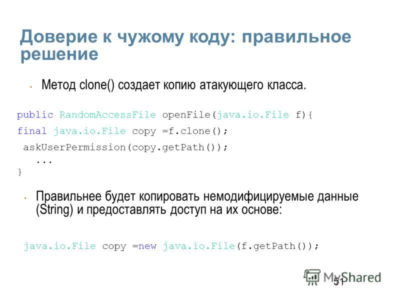 51 Доверие к чужому коду: правильное решение public RandomAccessFile openFile(java.io.File f){ final java.io.File copy =f.clone(); askUserPermission(copy.getPath());... } Метод clone() создает копию атакующего класса. java.io.File copy =new java.io.F