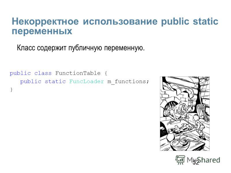52 Некорректное использование public static переменных public class FunctionTable { public static FuncLoader m_functions; } Класс содержит публичную переменную.