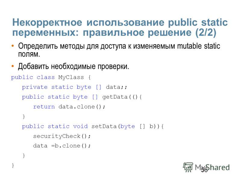 56 Некорректное использование public static переменных: правильное решение (2/2) Определить методы для доступа к изменяемым mutable static полям. Добавить необходимые проверки. public class MyClass { private static byte [] data;; public static byte [