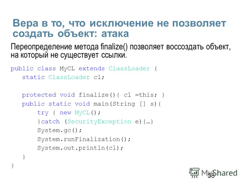 58 Вера в то, что исключение не позволяет создать объект: атака public class MyCL extends ClassLoader { static ClassLoader cl; protected void finalize(){ cl =this; } public static void main(String [] s){ try { new MyCL(); }catch (SecurityException e)