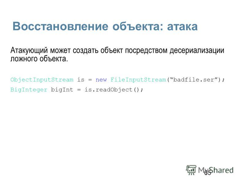 65 Восстановление объекта: атака Атакующий может создать объект посредством десериализации ложного объекта. ObjectInputStream is = new FileInputStream(badfile.ser); BigInteger bigInt = is.readObject();