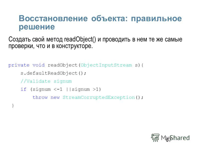 67 Восстановление объекта: правильное решение Создать свой метод readObject() и проводить в нем те же самые проверки, что и в конструкторе. private void readObject(ObjectInputStream s){ s.defaultReadObject(); //Validate signum if (signum 1) throw new