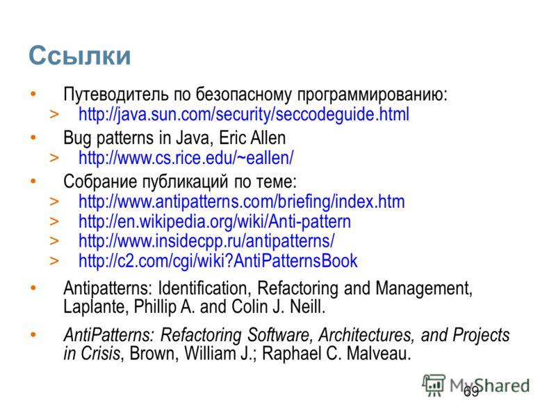 69 Ссылки Путеводитель по безопасному программированию: > http://java.sun.com/security/seccodeguide.html Bug patterns in Java, Eric Allen > http://www.cs.rice.edu/~eallen/ Собрание публикаций по теме: > http://www.antipatterns.com/briefing/index.htm