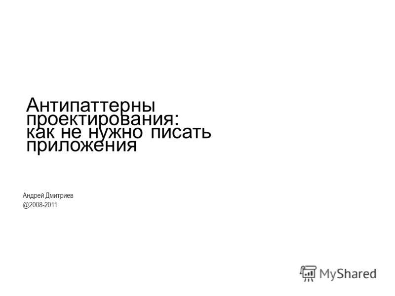 Антипаттерны проектирования: как не нужно писать приложения Андрей Дмитриев @2008-2011
