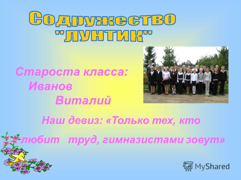 Староста класса: Иванов Виталий Наш девиз: «Только тех, кто любит труд, гимназистами зовут»