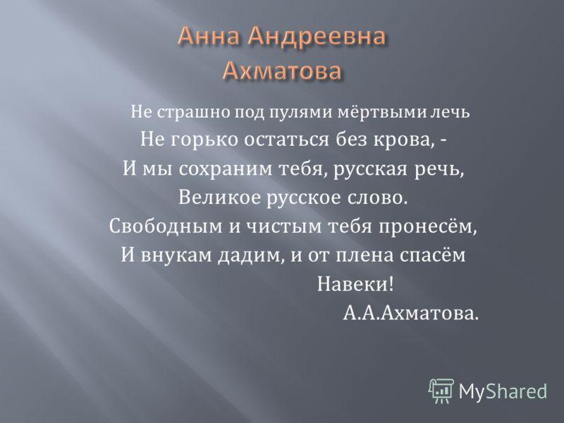 Не страшно под пулями мёртвыми лечь Не горько остаться без крова, - И мы сохраним тебя, русская речь, Великое русское слово. Свободным и чистым тебя пронесём, И внукам дадим, и от плена спасём Навеки ! А. А. Ахматова.
