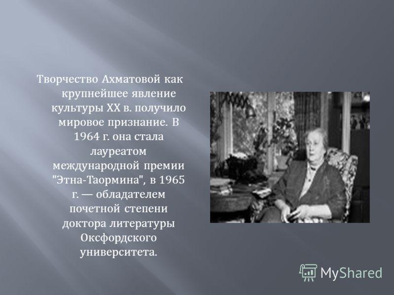 Творчество Ахматовой как крупнейшее явление культуры XX в. получило мировое признание. В 1964 г. она стала лауреатом международной премии  Этна - Таормина , в 1965 г. обладателем почетной степени доктора литературы Оксфордского университета.