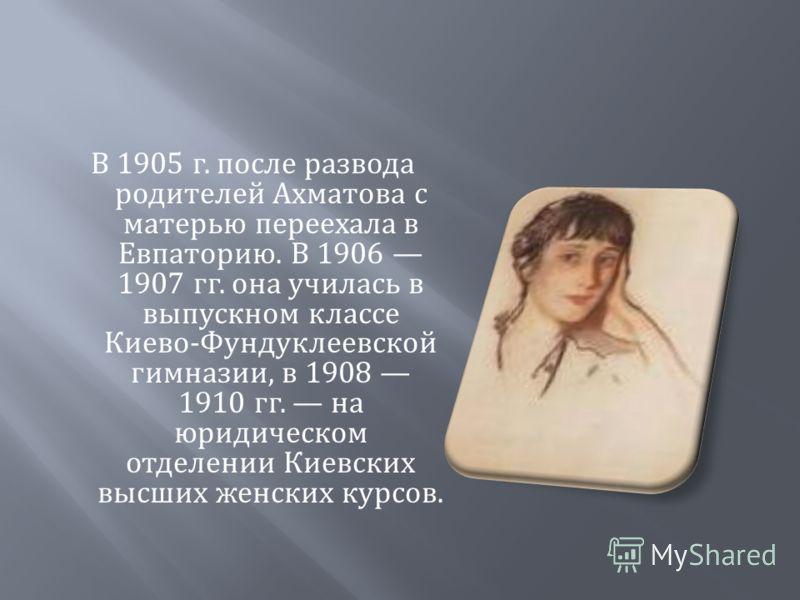 В 1905 г. после развода родителей Ахматова с матерью переехала в Евпаторию. В 1906 1907 гг. она училась в выпускном классе Киево - Фундуклеевской гимназии, в 1908 1910 гг. на юридическом отделении Киевских высших женских курсов.