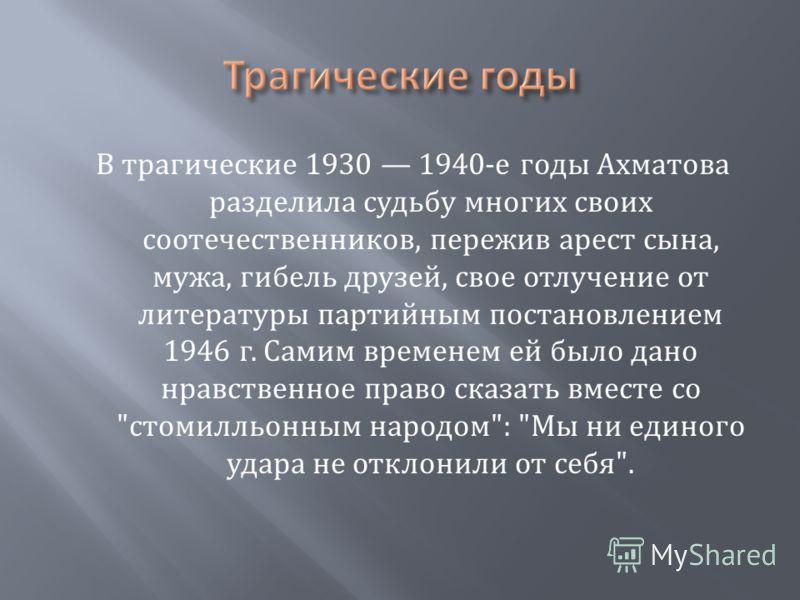 В трагические 1930 1940- е годы Ахматова разделила судьбу многих своих соотечественников, пережив арест сына, мужа, гибель друзей, свое отлучение от литературы партийным постановлением 1946 г. Самим временем ей было дано нравственное право сказать вм