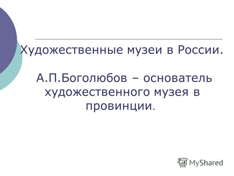 Художественные музеи в России. А.П.Боголюбов – основатель художественного музея в провинции.
