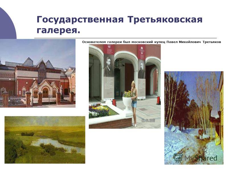 Государственная Третьяковская галерея. Основателем галереи был московский купец Павел Михайлович Третьяков