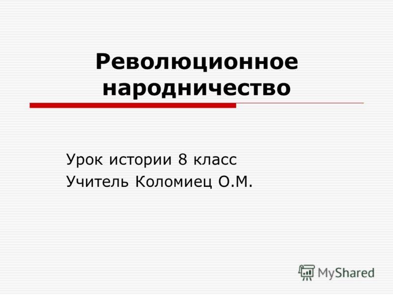 Революционное народничество Урок истории 8 класс Учитель Коломиец О.М.