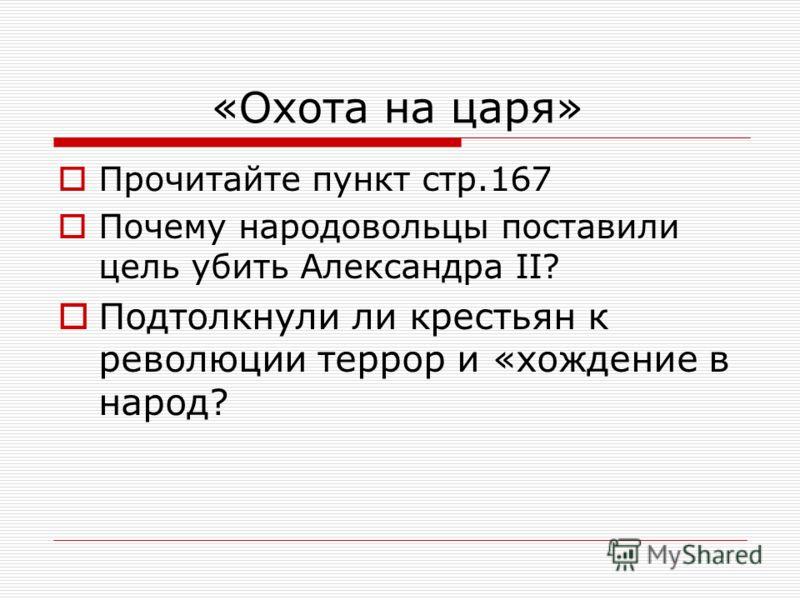 «Охота на царя» Прочитайте пункт стр.167 Почему народовольцы поставили цель убить Александра II? Подтолкнули ли крестьян к революции террор и «хождение в народ?