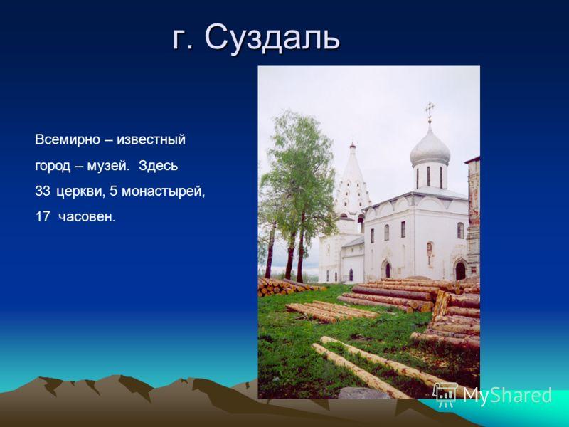 г. Суздаль Всемирно – известный город – музей. Здесь 33церкви, 5 монастырей, 17 часовен.