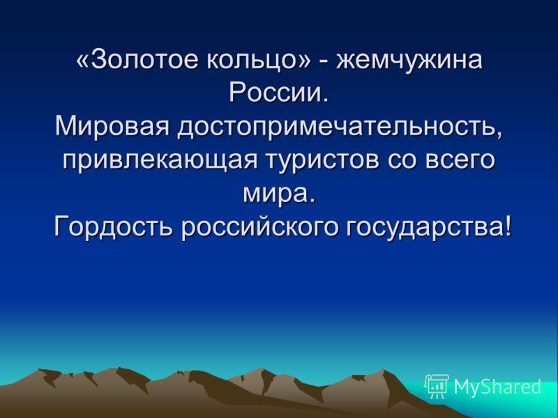 «Золотое кольцо» - жемчужина России. Мировая достопримечательность, привлекающая туристов со всего мира. Гордость российского государства!
