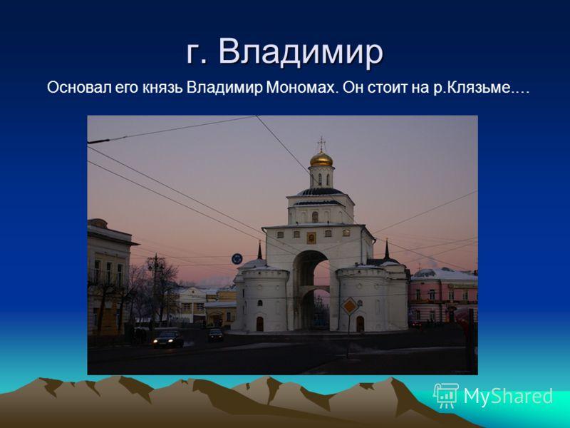 г. Владимир Основал его князь Владимир Мономах. Он стоит на р.Клязьме.…
