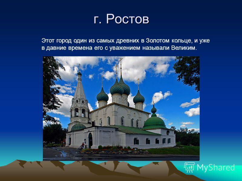 г. Ростов Этот город один из самых древних в Золотом кольце, и уже в давние времена его с уважением называли Великим.