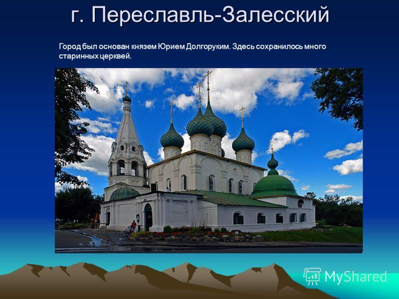 г. Переславль-Залесский Город был основан князем Юрием Долгоруким. Здесь сохранилось много старинных церквей.