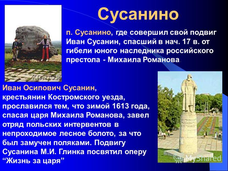 Сусанино Иван Осипович Сусанин, крестьянин Костромского уезда, прославился тем, что зимой 1613 года, спасая царя Михаила Романова, завел отряд польских интервентов в непроходимое лесное болото, за что был замучен поляками. Подвигу Сусанина М.И. Глинк