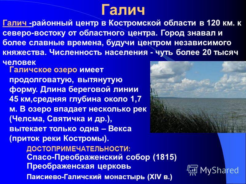 Галич Галич -районный центр в Костромской области в 120 км. к северо-востоку от областного центра. Город знавал и более славные времена, будучи центром независимого княжества. Численность населения - чуть более 20 тысяч человек ДОСТОПРИМЕЧАТЕЛЬНОСТИ: