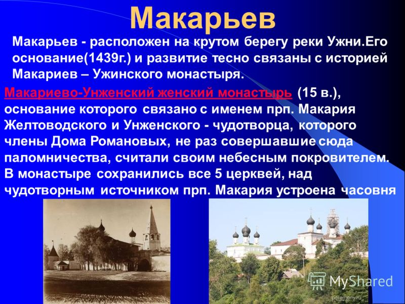 Макарьев Макарьев - расположен на крутом берегу реки Ужни.Его основание(1439г.) и развитие тесно связаны с историей Макариев – Ужинского монастыря. Макариево-Унженский женский монастырьМакариево-Унженский женский монастырь (15 в.), основание которого