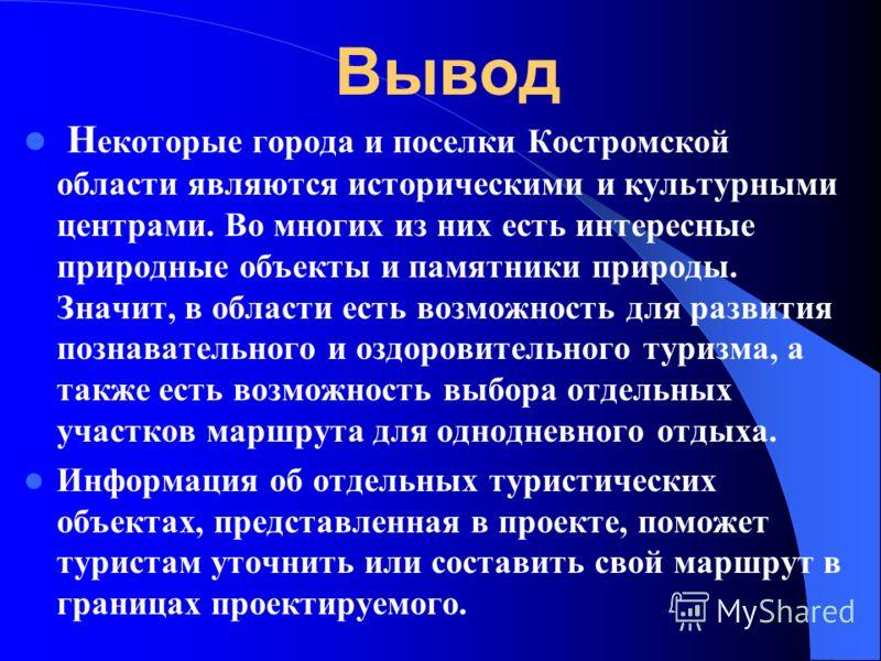 Вывод Н екоторые города и поселки Костромской области являются историческими и культурными центрами. Во многих из них есть интересные природные объекты и памятники природы. Значит, в области есть возможность для развития познавательного и оздоровител