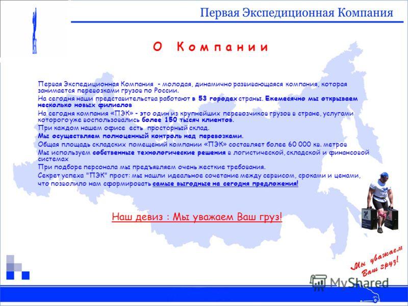 Первая Экспедиционная Компания - молодая, динамично развивающаяся компания, которая занимается перевозками грузов по России. На сегодня наши представительства работают в 53 городах страны. Ежемесячно мы открываем несколько новых филиалов На сегодня к