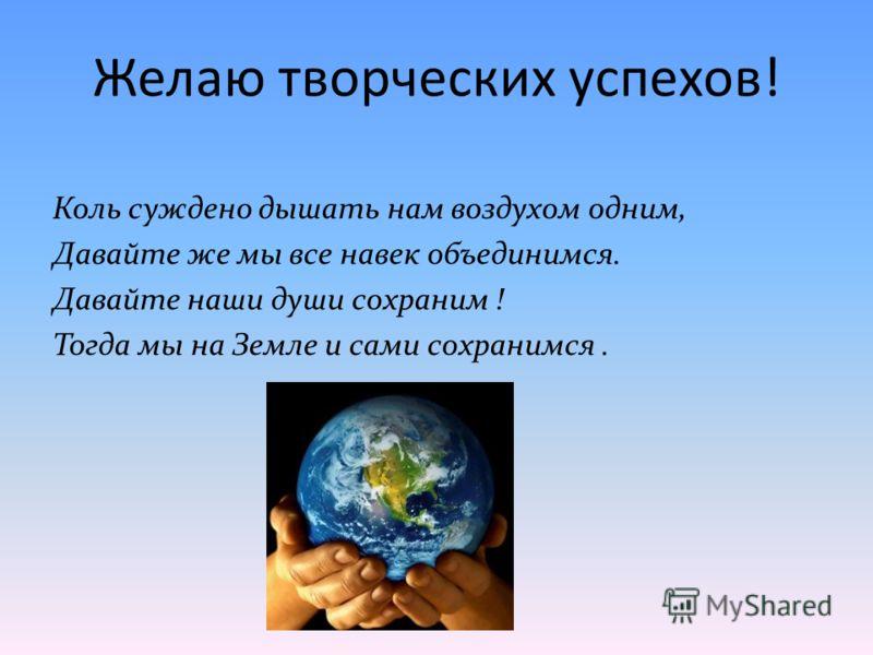 Желаю творческих успехов! Коль суждено дышать нам воздухом одним, Давайте же мы все навек объединимся. Давайте наши души сохраним ! Тогда мы на Земле и сами сохранимся.
