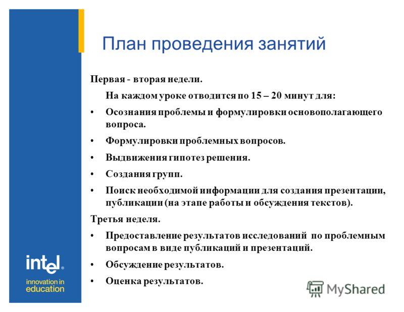 План проведения занятий Первая - вторая недели. На каждом уроке отводится по 15 – 20 минут для: Осознания проблемы и формулировки основополагающего вопроса. Формулировки проблемных вопросов. Выдвижения гипотез решения. Создания групп. Поиск необходим