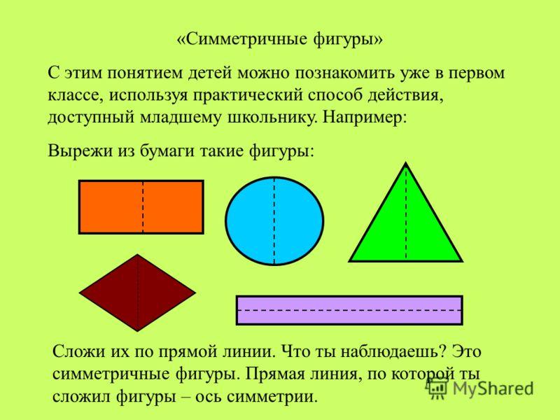 «Симметричные фигуры» С этим понятием детей можно познакомить уже в первом классе, используя практический способ действия, доступный младшему школьнику. Например: Вырежи из бумаги такие фигуры: Сложи их по прямой линии. Что ты наблюдаешь? Это симметр