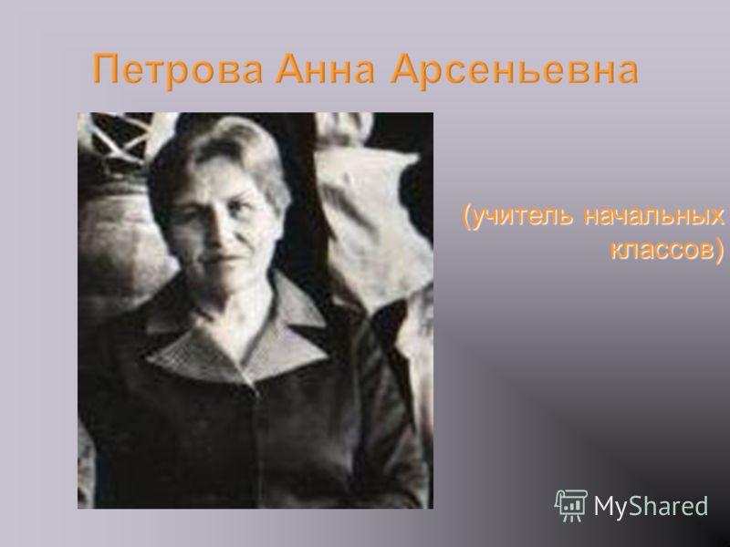 (учитель начальных классов) Петрова Анна Арсеньевна
