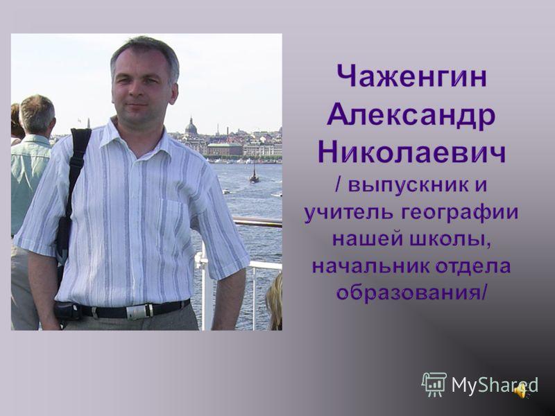 Чаженгин Александр Николаевич / выпускник и учитель географии нашей школы, начальник отдела образования/
