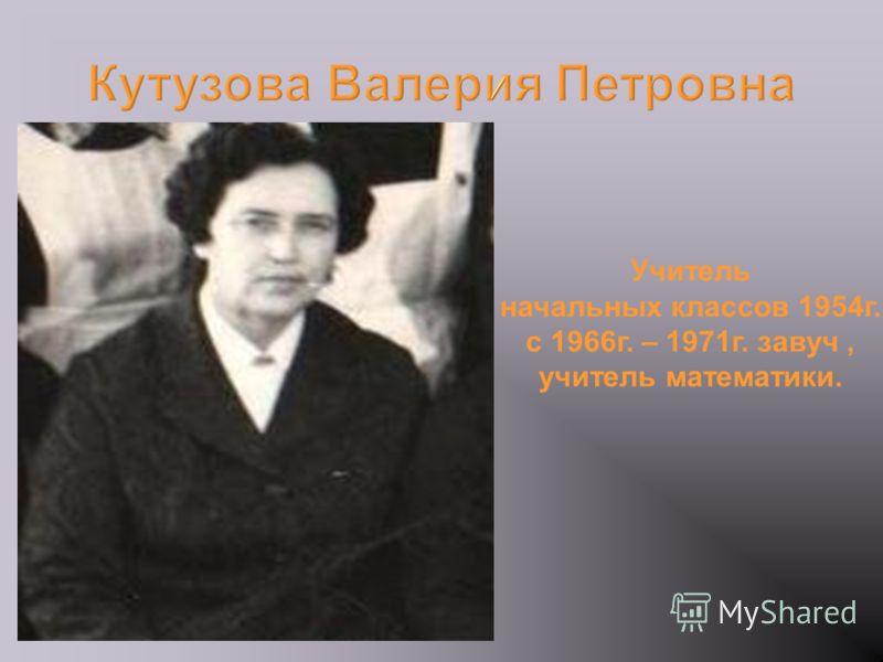 Кутузова Валерия Петровна Учитель начальных классов 1954г., с 1966г. – 1971г. завуч, учитель математики.