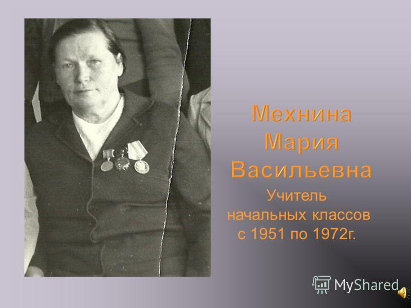 Мехнина Мария Васильевна Учитель начальных классов с 1951 по 1972г.