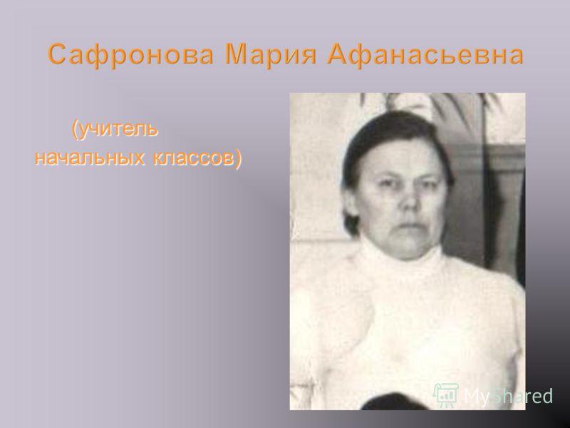 (учитель (учитель начальных классов) Сафронова Мария Афанасьевна