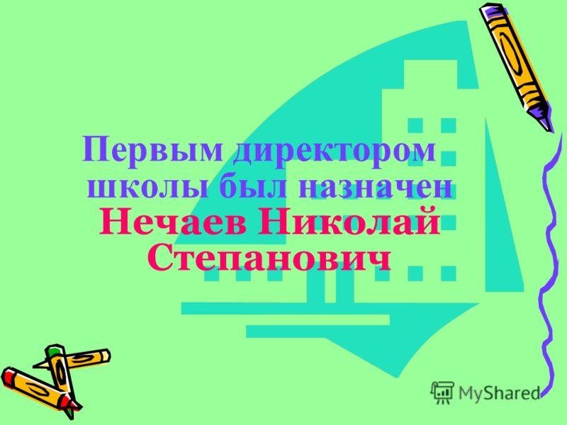Первым директором школы был назначен Нечаев Николай Степанович