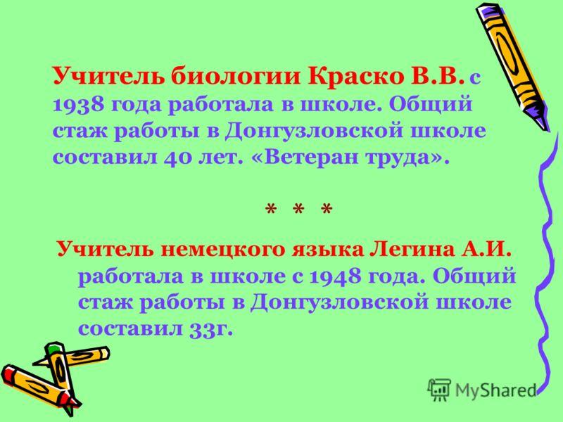 Учитель биологии Краско В.В. с 1938 года работала в школе. Общий стаж работы в Донгузловской школе составил 40 лет. «Ветеран труда». * * * Учитель немецкого языка Легина А.И. работала в школе с 1948 года. Общий стаж работы в Донгузловской школе соста