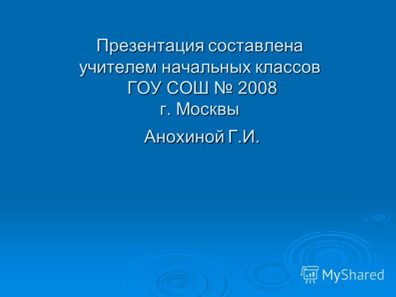 Презентация составлена учителем начальных классов ГОУ СОШ 2008 г. Москвы Анохиной Г.И.