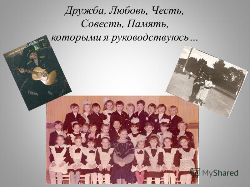 Дружба, Любовь, Честь, Совесть, Память, которыми я руководствуюсь…