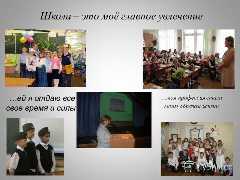 Школа – это моё главное увлечение …ей я отдаю все свое время и силы …моя профессия стала моим образом жизни