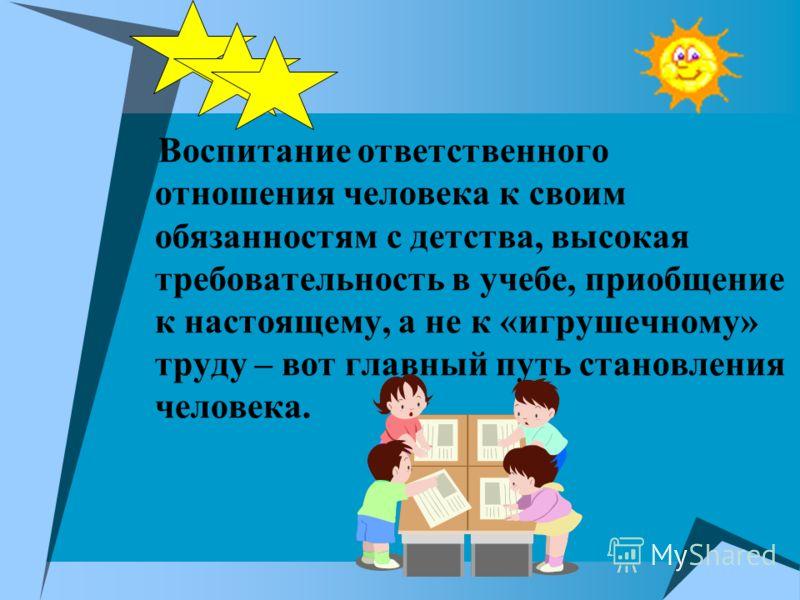 Воспитание ответственного отношения человека к своим обязанностям с детства, высокая требовательность в учебе, приобщение к настоящему, а не к «игрушечному» труду – вот главный путь становления человека.