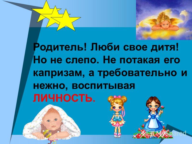 Родитель! Люби свое дитя! Но не слепо. Не потакая его капризам, а требовательно и нежно, воспитывая ЛИЧНОСТЬ.