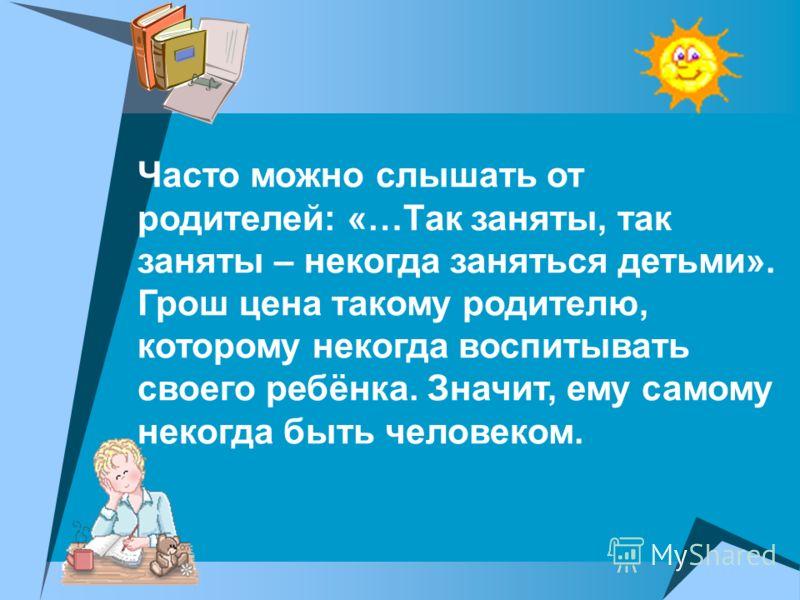 Часто можно слышать от родителей: «…Так заняты, так заняты – некогда заняться детьми». Грош цена такому родителю, которому некогда воспитывать своего ребёнка. Значит, ему самому некогда быть человеком.