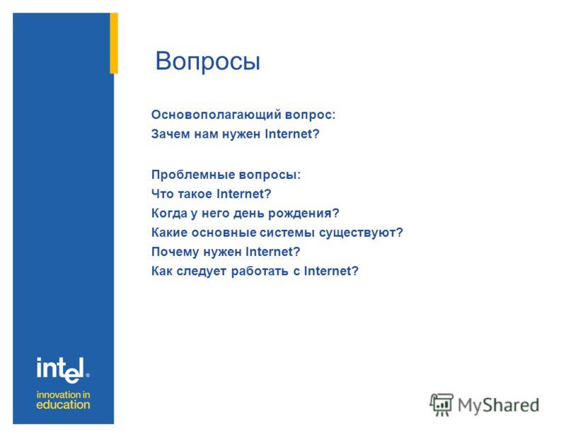 Вопросы Основополагающий вопрос: Зачем нам нужен Internet? Проблемные вопросы: Что такое Internet? Когда у него день рождения? Какие основные системы существуют? Почему нужен Internet? Как следует работать с Internet?